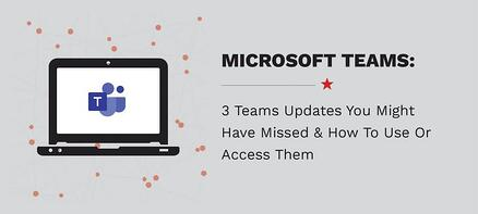 3 Teams Updates You Might Have Missed & How To Use Or Access Them