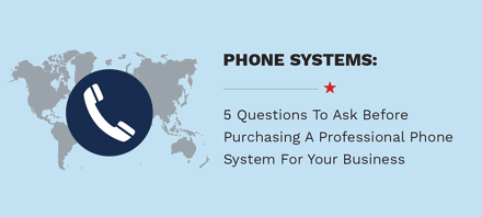 5 Questions To Ask Before Purchasing A Professional Phone System For Your Business