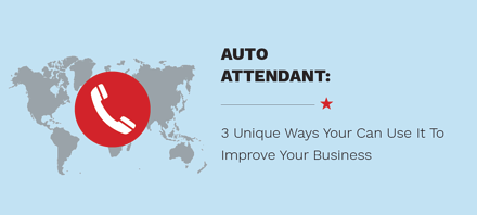 Auto Attendant: 3 Unique Ways You Can Use It To Improve Your Business
