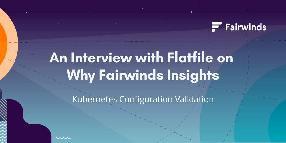 An Interview with Flatfile on Why Fairwinds Insights