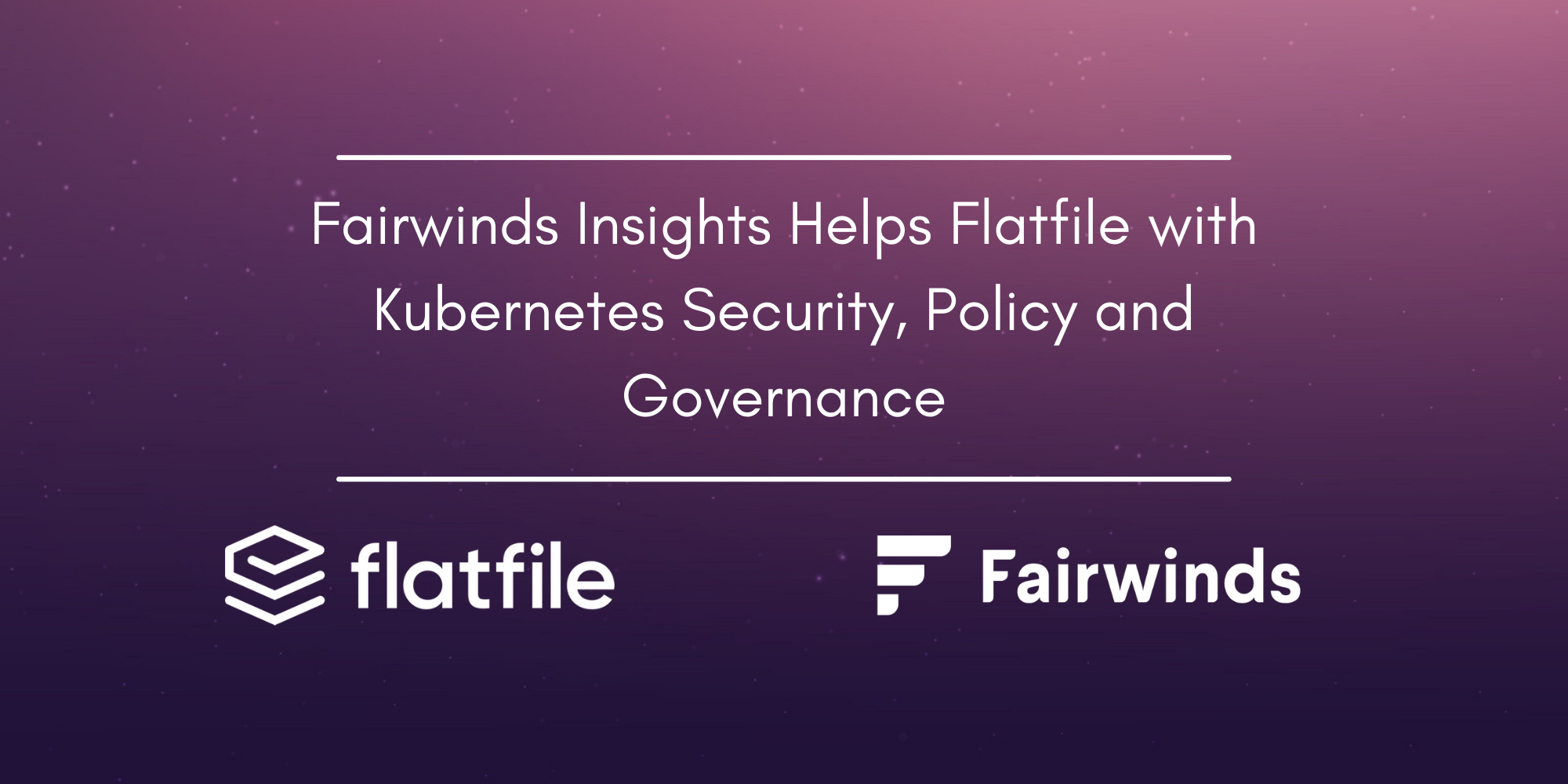Fairwinds Insights Helps Flatfile with Kubernetes Security, Policy and Governance