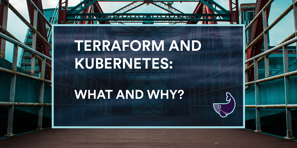 Terraform and Kubernetes: What and Why?