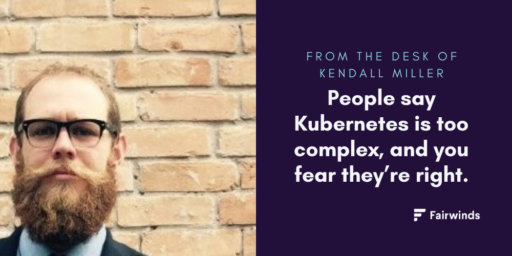 People say Kubernetes is too complex, and you fear they're right.