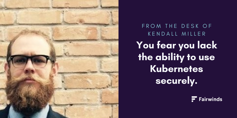 From the Desk of Kendall Miller. You fear you lack the ability to use Kubernetes securely.