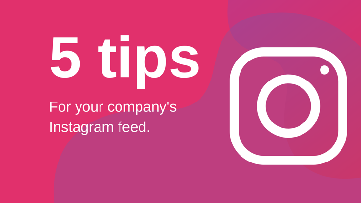 5 Tips for Your Company's Instagram Feed