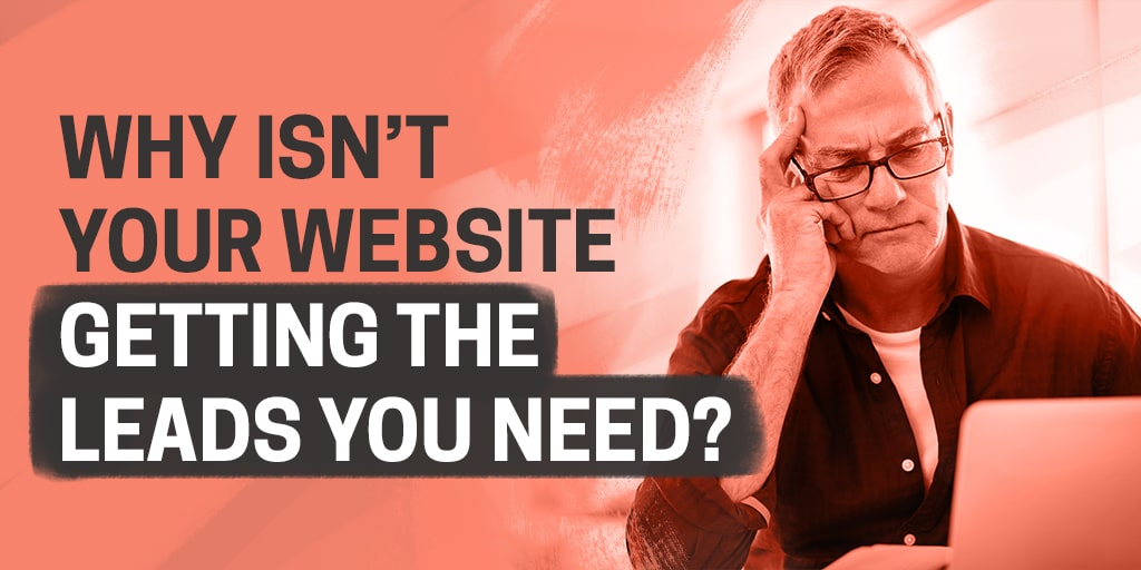 Why isn't your website getting the leads you need?