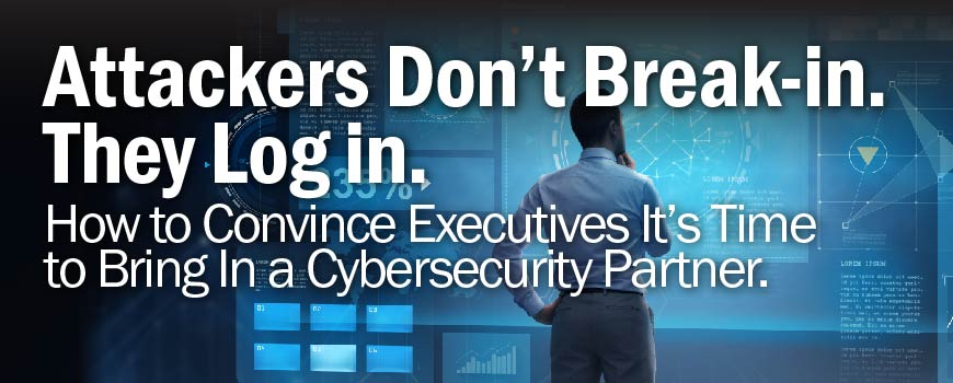 Attackers Don't Break-in. They Log in. How to Convince Executives it's Time to Bring in a Cybersecurity Partner.
