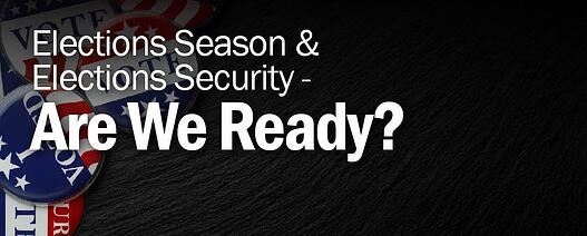 Elections Season and Elections Security - Are We Ready?