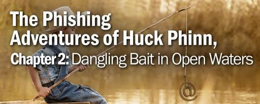 The Phishing Adventures of Huck Phinn, Dangling Bait in Open Waters