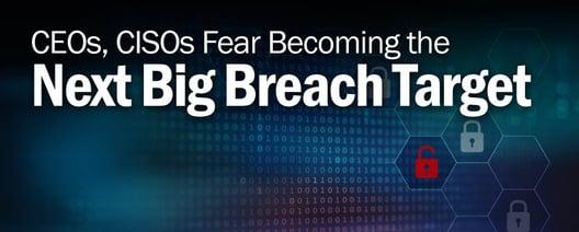 CEOs, CISOs Fear Becoming the Next Big Breach Target.