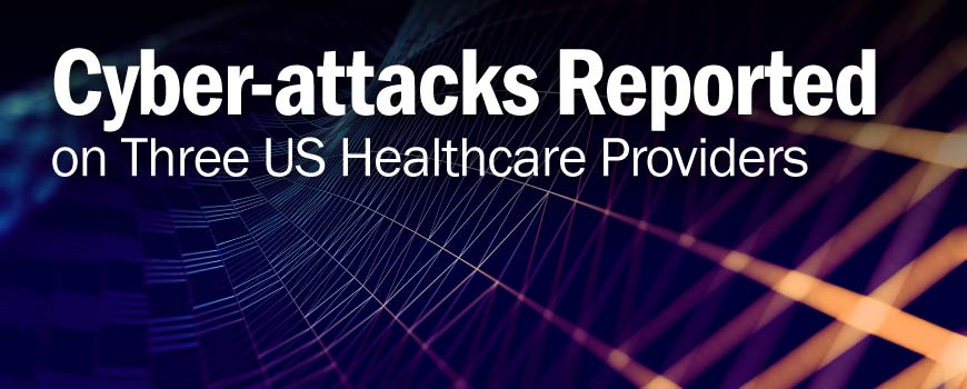Cyber-attacks Reported on Three US Healthcare Providers