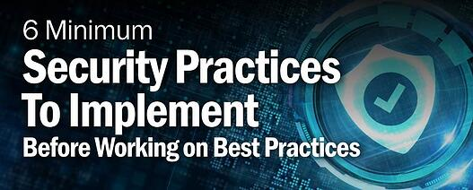 6 Minimum Security Practices To Implement Before Working on Best Practices
