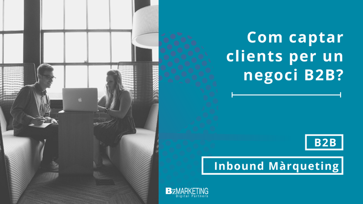 Com captar clients per un negoci B2B o industrial BizMarketing
