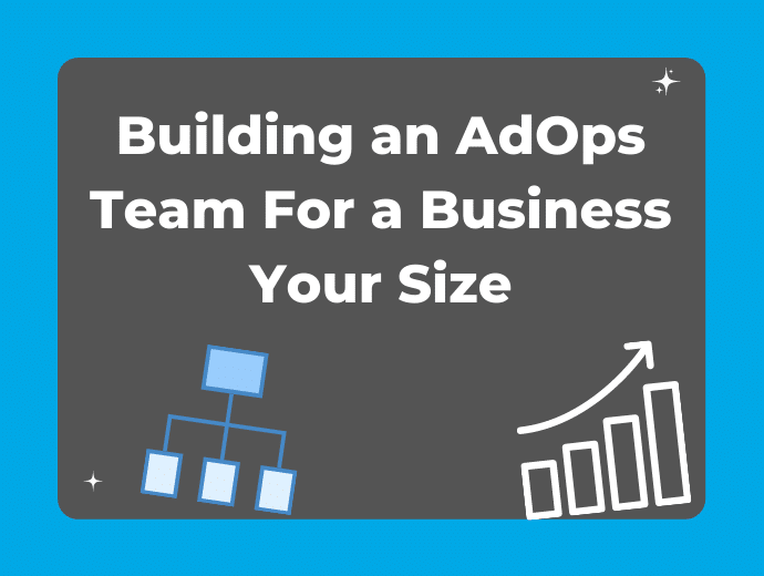 Building An Ad Ops Team For a Business Your Size