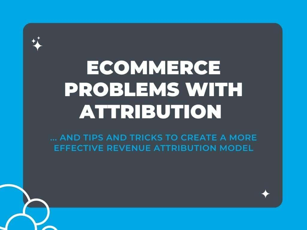 The Biggest Problems with Ecommerce Attribution