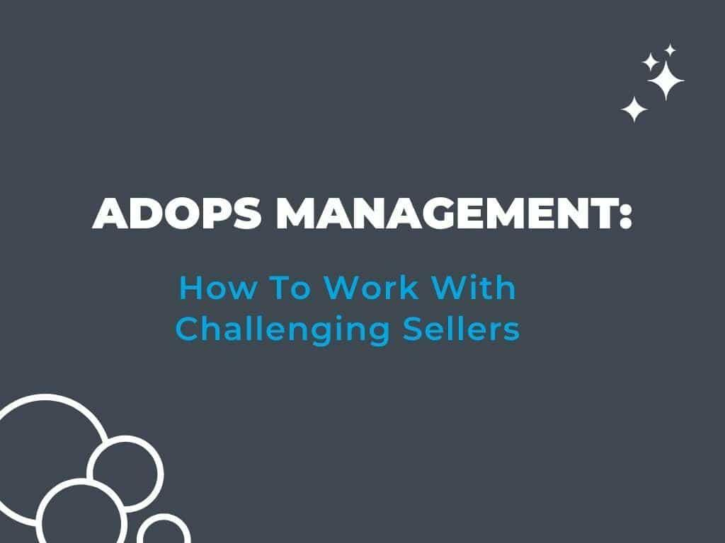 Ad Ops Management: How To Work With Challenging Sellers