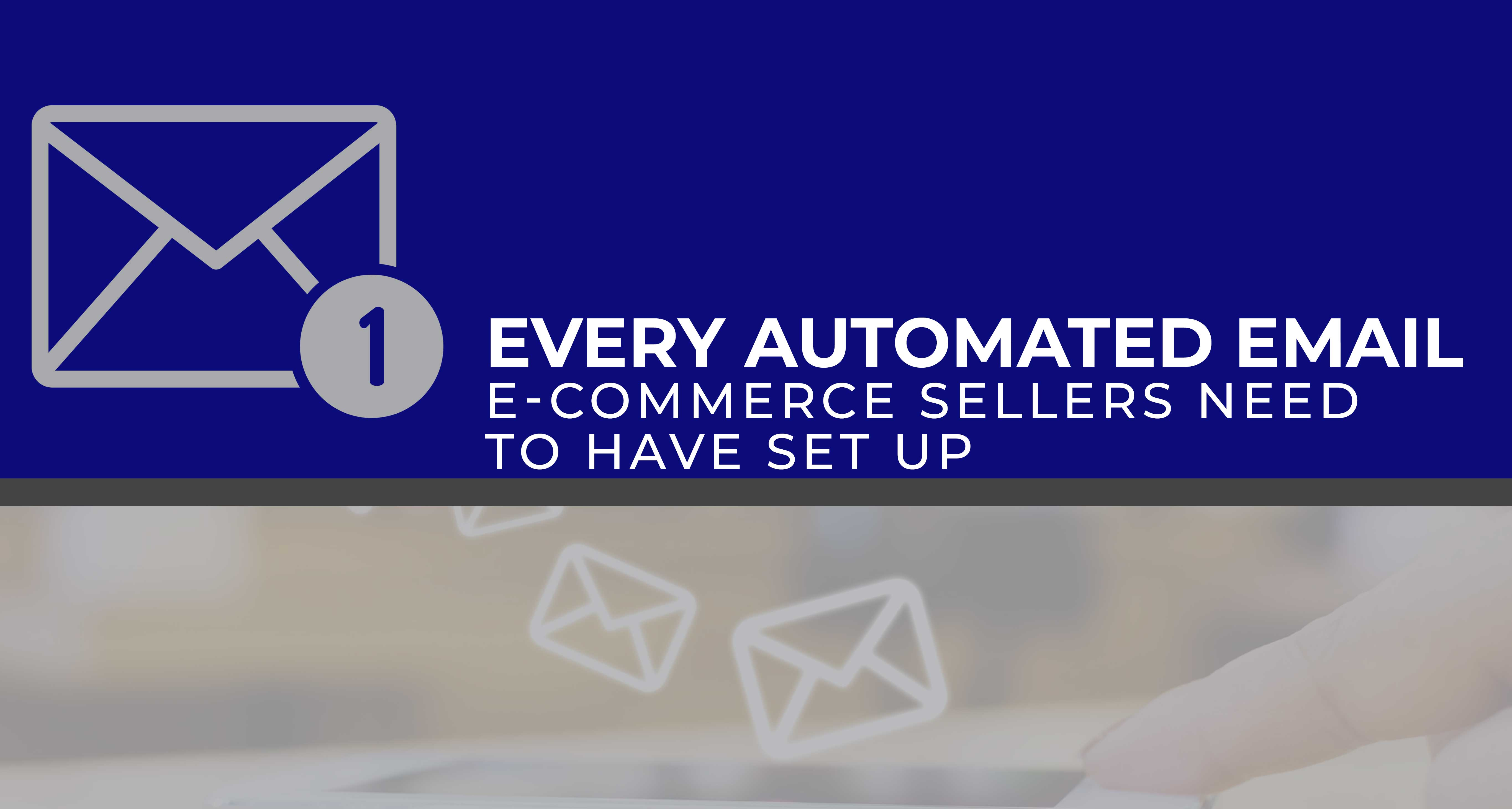 Every Automated Email E-commerce Sellers Need to Have Set Up