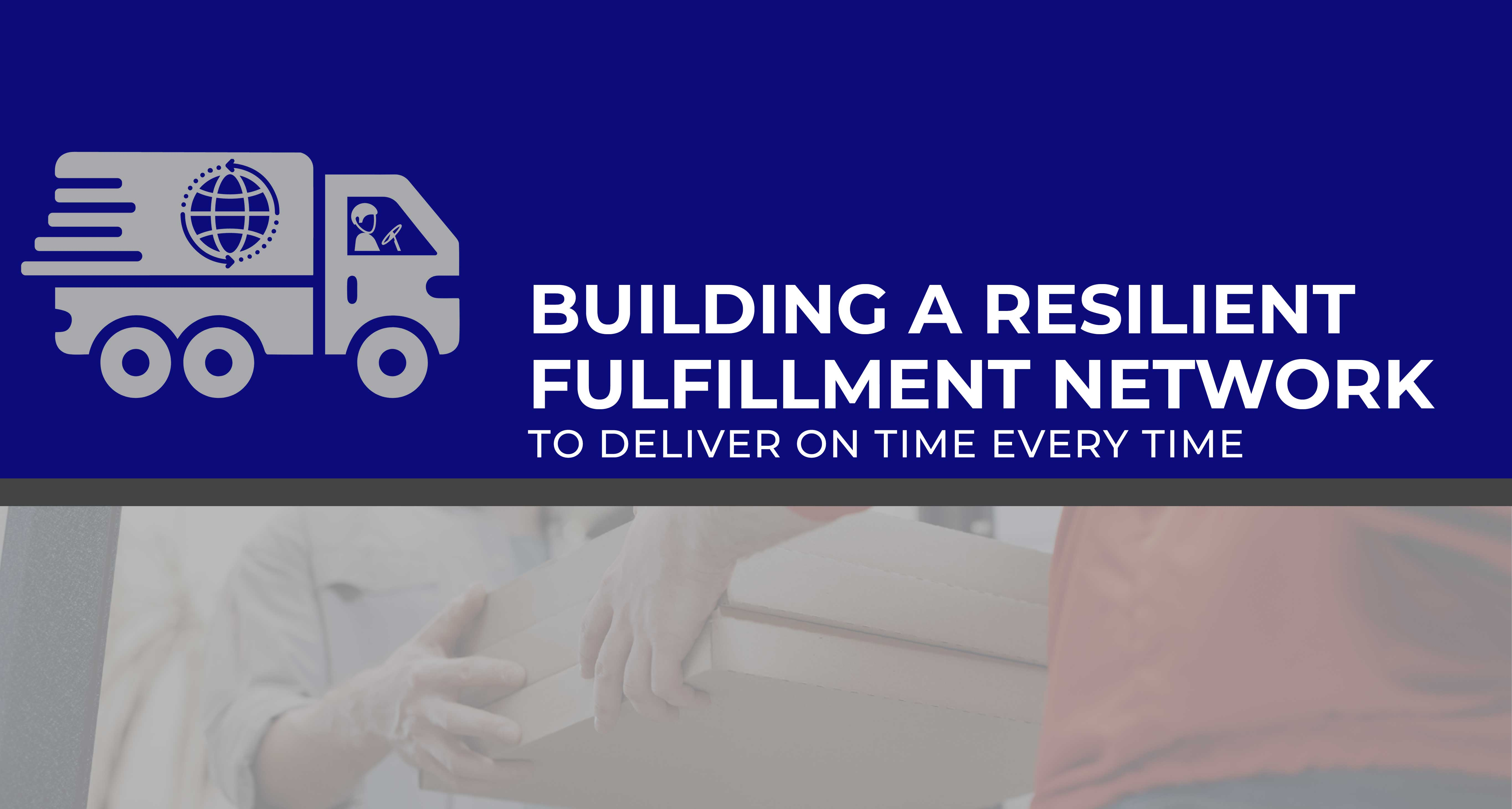 Building a Resilient Fulfillment Network to Deliver on Time Every Time