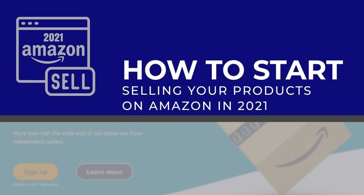 How to Start Selling Your Products on Amazon in 2021