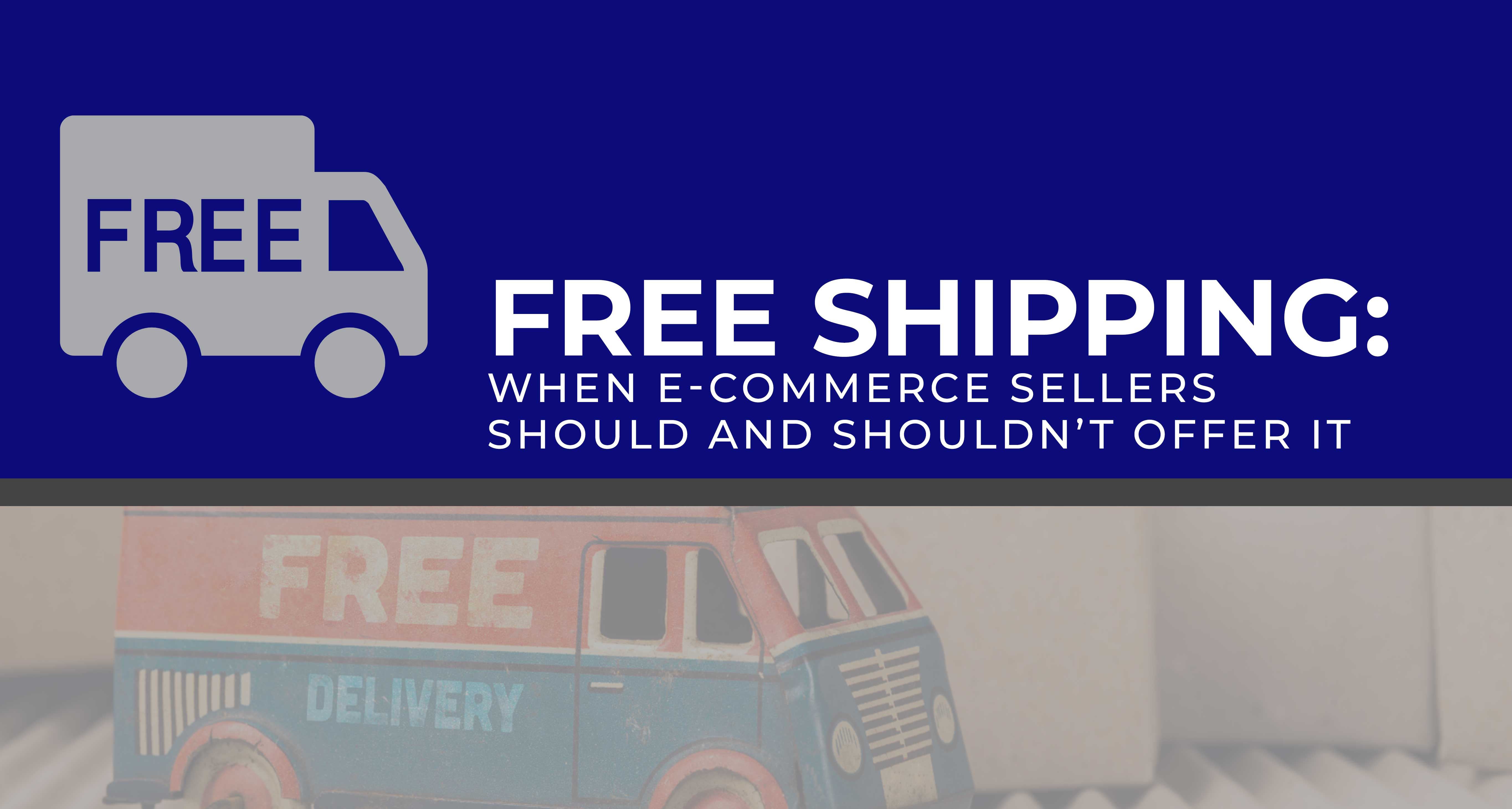 Free Shipping: When E-commerce Sellers Should and Shouldn't Offer It