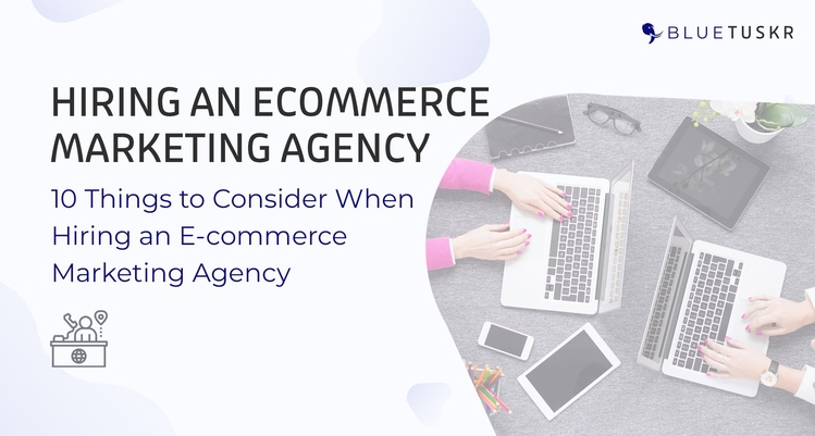 10 Things to Consider When Hiring an E-commerce Marketing Agency