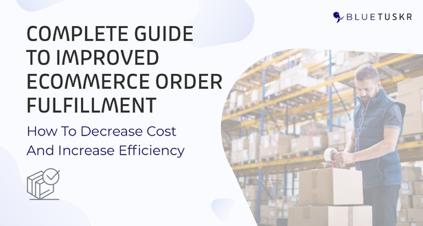 Complete Guide to Improved eCommerce Order Fulfillment:How to decrease costs and increase efficiency