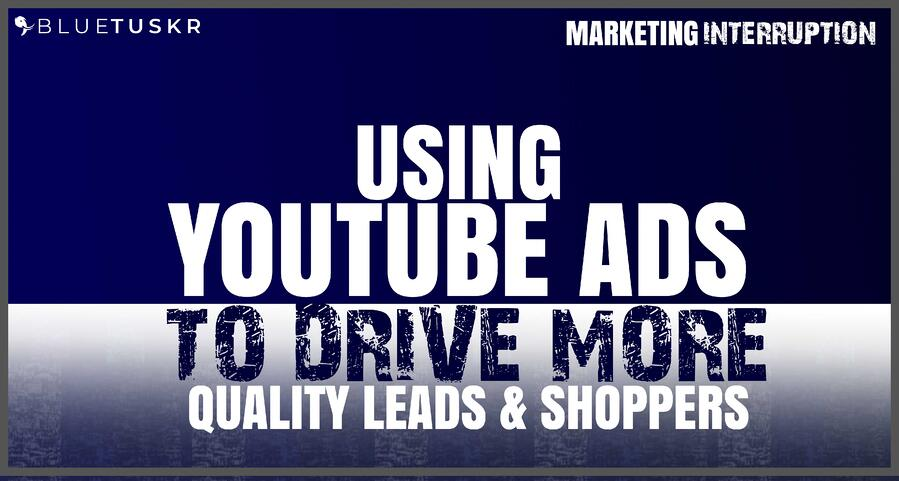 Using YouTube Ads to Drive More Quality Leads & Shoppers