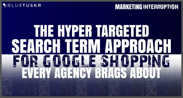 Google Shopping Hyper Targeted Search Terms Agencies Brag About
