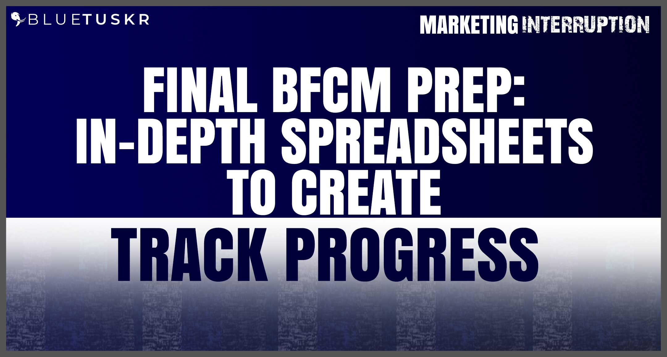Final BFCM Prep: In-depth Spreadsheets to Create to Track Progress