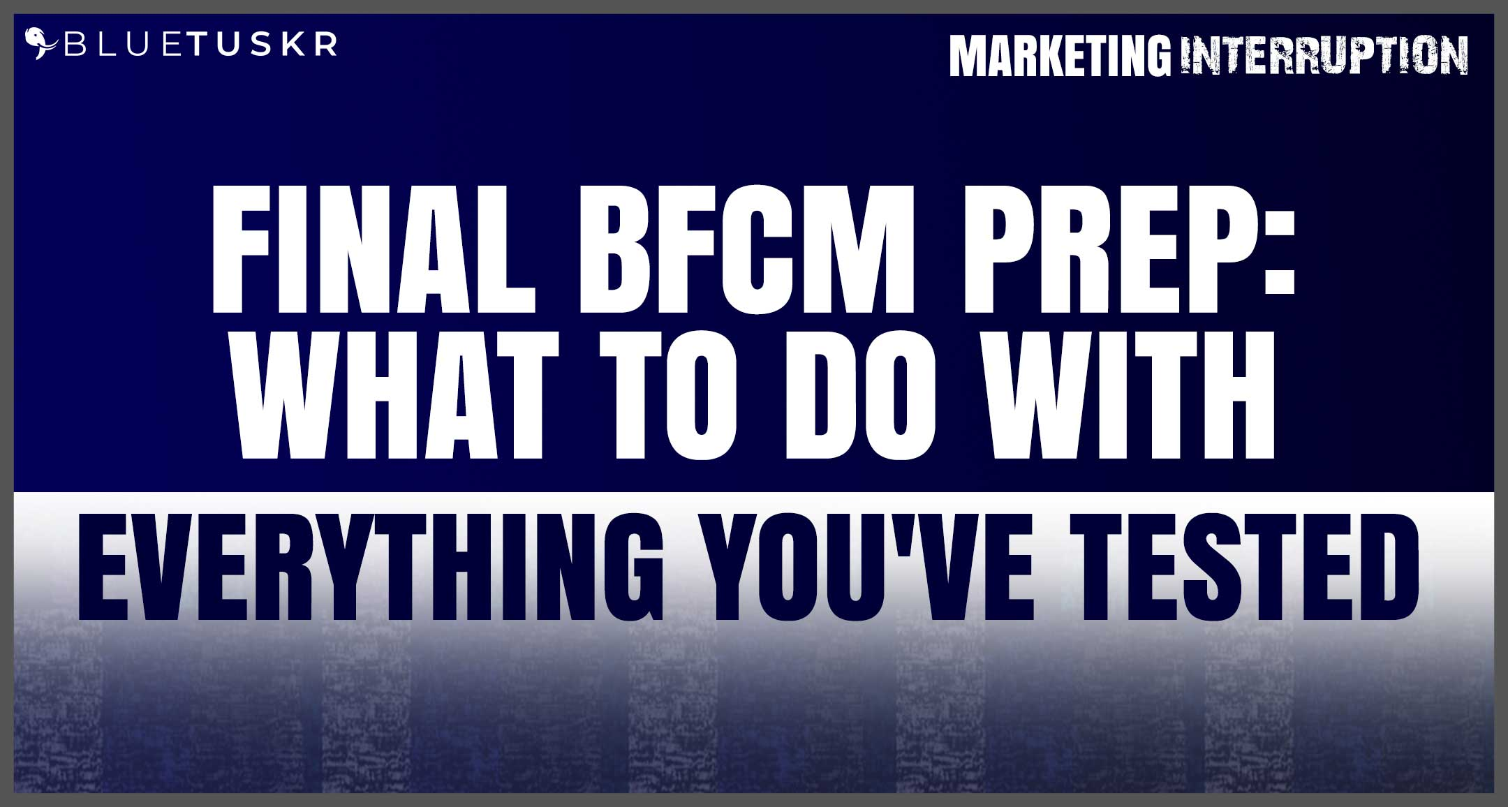 Final BFCM Prep: What To Do With Everything You've Tested