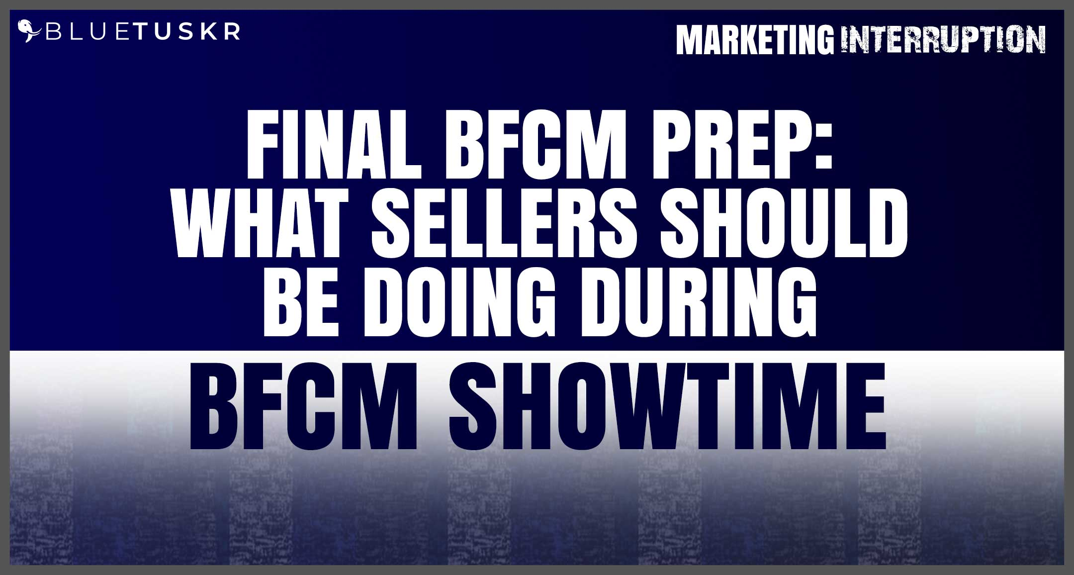 Final BFCM Prep: What Sellers Should Be Doing During BFCM Showtime