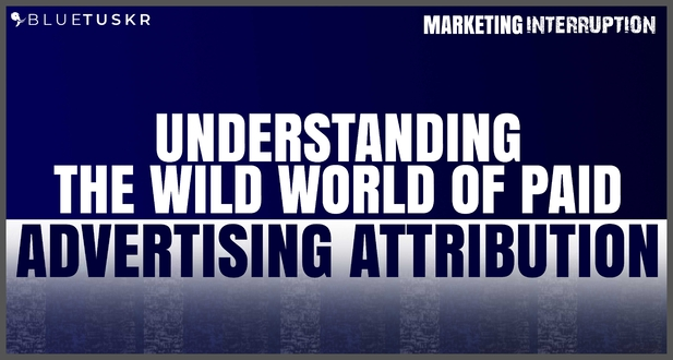 Understanding the Wild World of Paid Advertising Attribution