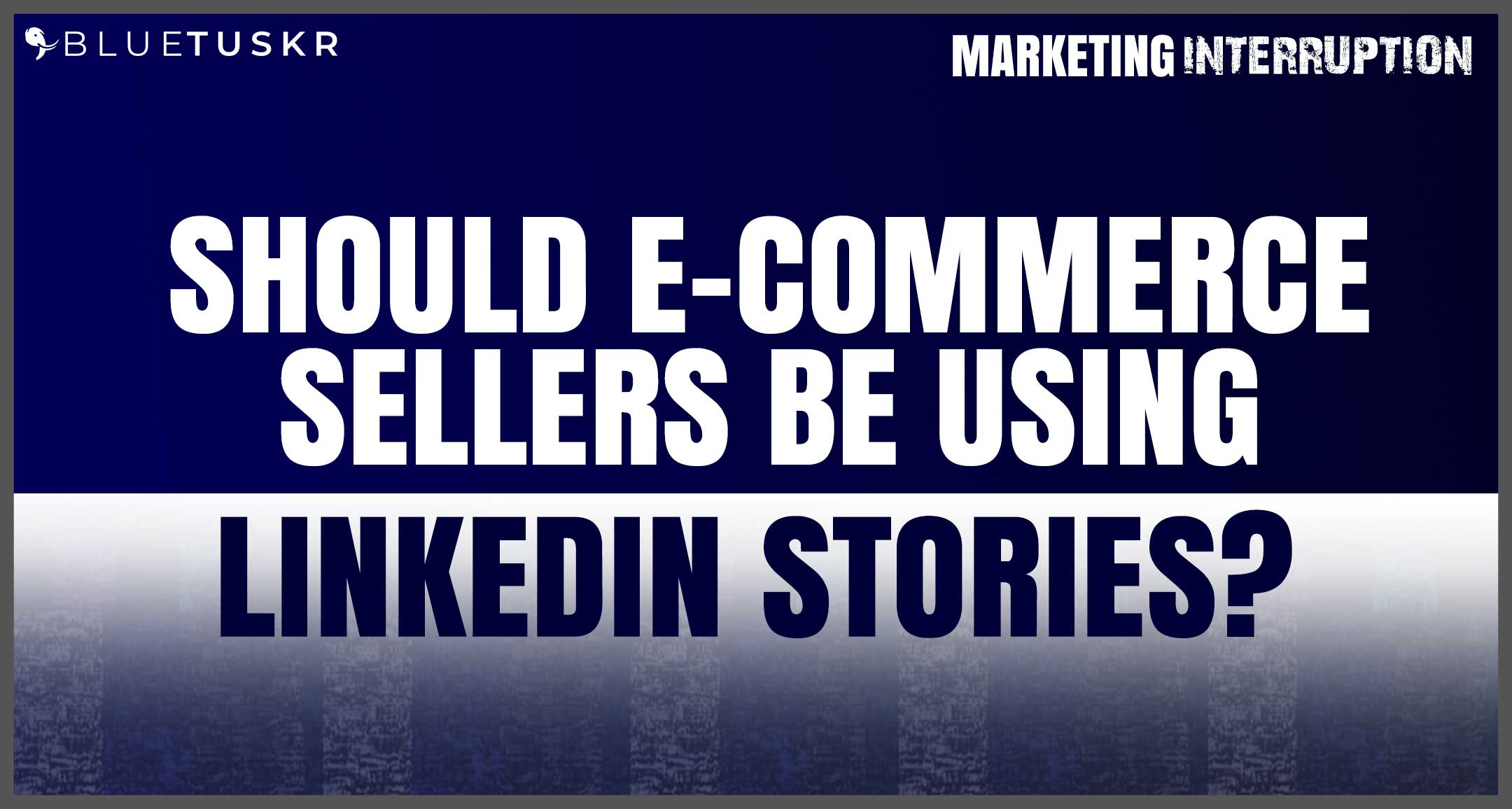 Should E-commerce Sellers Be Using LinkedIn Stories