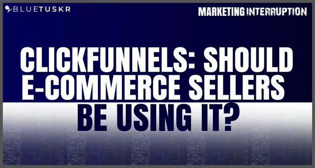ClickFunnels: Should E-commerce Sellers be Using it?