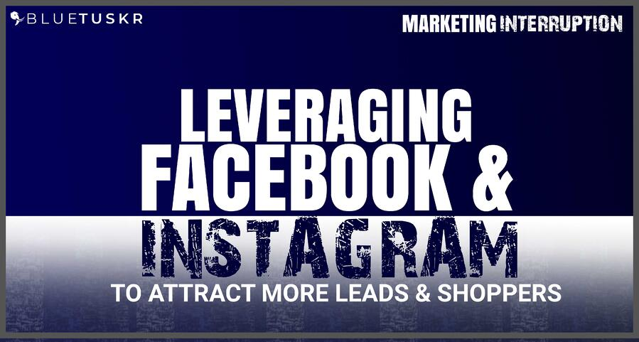 Leveraging Facebook and Instagram to Attract More Leads & Shoppers