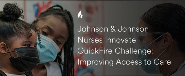 Johnson and Johnson Nurses Innovate QuickFire Challenge: Improving Access to Care