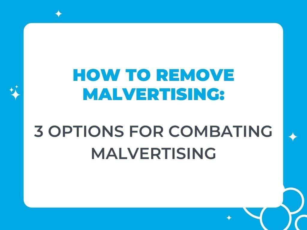 How to Remove Malvertising: 3 Options for Combating Malvertising