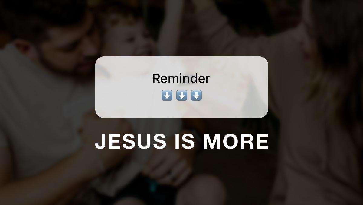 Reminder: Jesus is More